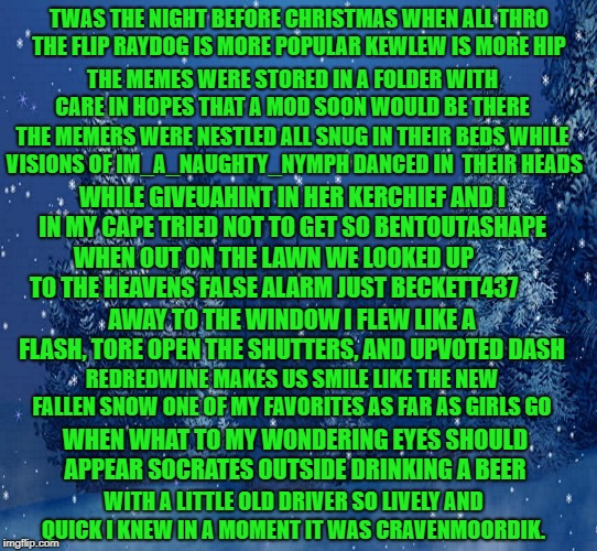 a christmas meme poem | TWAS THE NIGHT BEFORE CHRISTMAS WHEN ALL THRO THE FLIP RAYDOG IS MORE POPULAR KEWLEW IS MORE HIP THE MEMES WERE STORED IN A FOLDER WITH CARE | image tagged in night before christmas,poem,memers | made w/ Imgflip meme maker