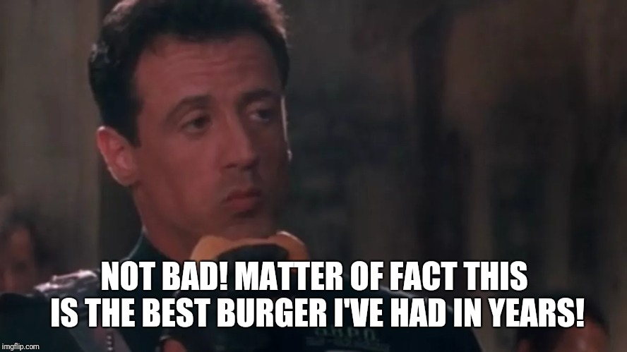 NOT BAD! MATTER OF FACT THIS IS THE BEST BURGER I'VE HAD IN YEARS! | made w/ Imgflip meme maker