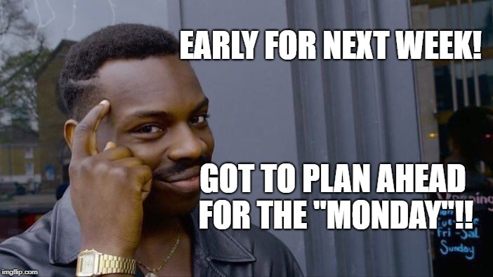 "Roll Safe Think About It Meme | EARLY FOR NEXT WEEK! GOT TO PLAN AHEAD FOR THE ""MONDAY""!! 