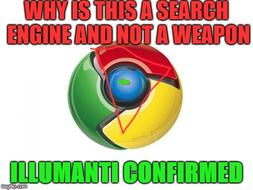 Google Chrome | WHY IS THIS A SEARCH ENGINE AND NOT A WEAPON ILLUMANTI CONFIRMED | image tagged in memes,google chrome | made w/ Imgflip meme maker