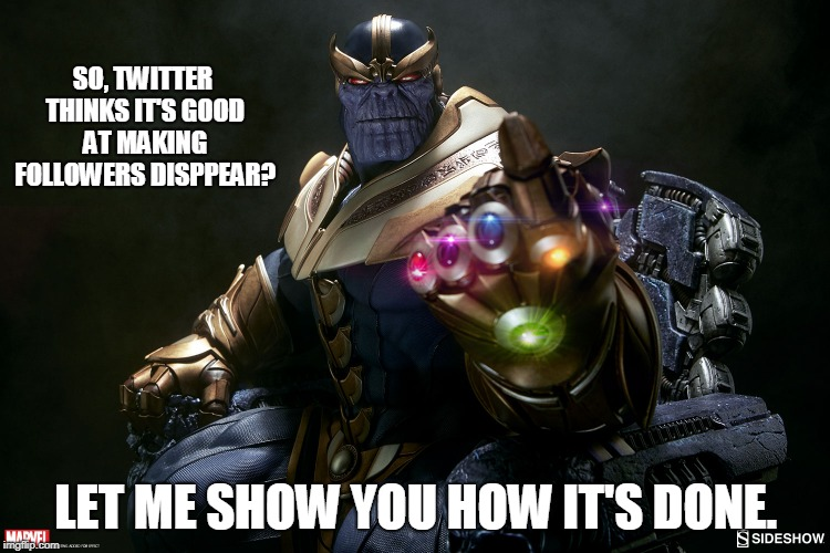 Thanos shows Twitter | SO, TWITTER THINKS IT'S GOOD AT MAKING FOLLOWERS DISPPEAR? LET ME SHOW YOU HOW IT'S DONE. | image tagged in avengers infinity war,thanos snap,twitter,marvel comics,conservatives,funny | made w/ Imgflip meme maker