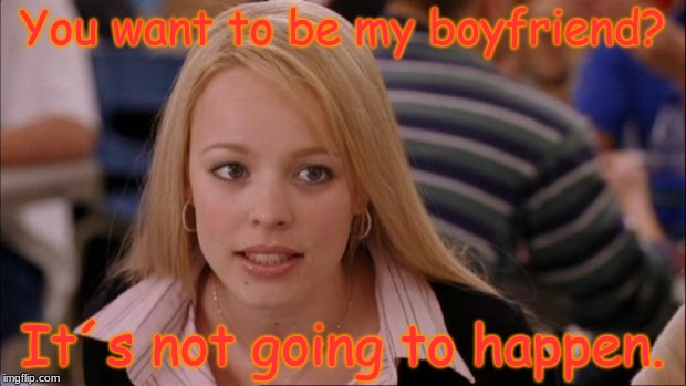 Its Not Going To Happen | You want to be my boyfriend? It´s not going to happen. | image tagged in memes,its not going to happen | made w/ Imgflip meme maker