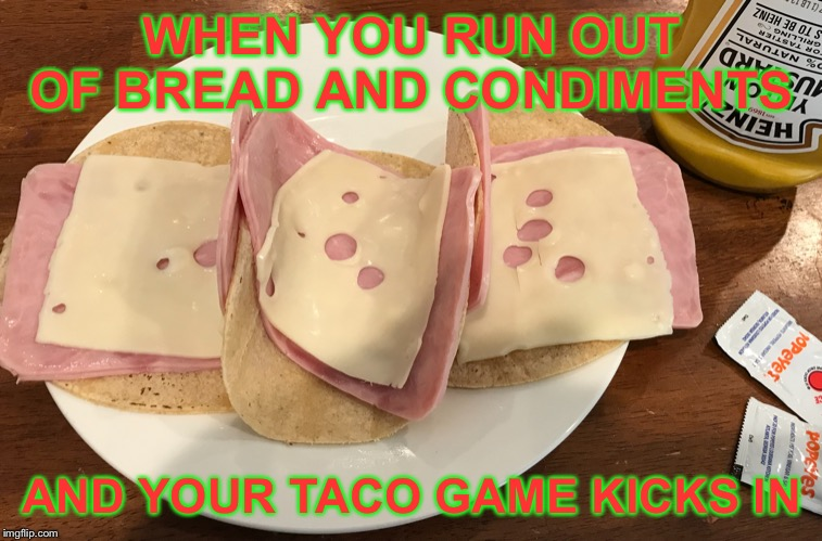 Taco game | WHEN YOU RUN OUT OF BREAD AND CONDIMENTS AND YOUR TACO GAME KICKS IN | image tagged in tacos | made w/ Imgflip meme maker
