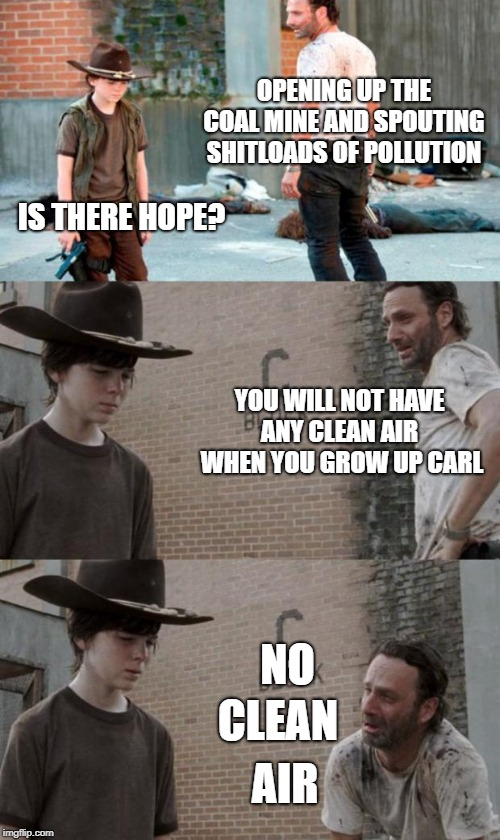 Killing the planet is dumb | OPENING UP THE COAL MINE AND SPOUTING SHITLOADS OF POLLUTION IS THERE HOPE? YOU WILL NOT HAVE ANY CLEAN AIR  WHEN YOU GROW UP CARL NO CLEAN  | image tagged in memes,rick and carl 3,funny,pollution,cancer | made w/ Imgflip meme maker