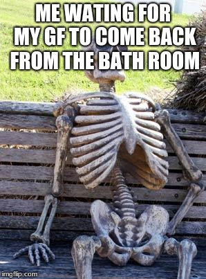 Waiting Skeleton Meme | ME WATING FOR MY GF TO COME BACK FROM THE BATH ROOM | image tagged in memes,waiting skeleton | made w/ Imgflip meme maker