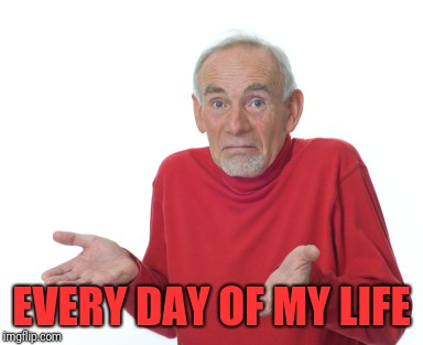 Old Man Shrugging | EVERY DAY OF MY LIFE | image tagged in old man shrugging | made w/ Imgflip meme maker