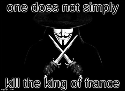 V For Vendetta Meme | one does not simply kill the king of france | image tagged in memes,v for vendetta | made w/ Imgflip meme maker