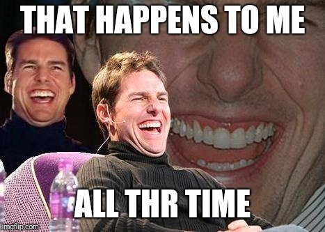 Tom Cruise laugh | THAT HAPPENS TO ME ALL THR TIME | image tagged in tom cruise laugh | made w/ Imgflip meme maker