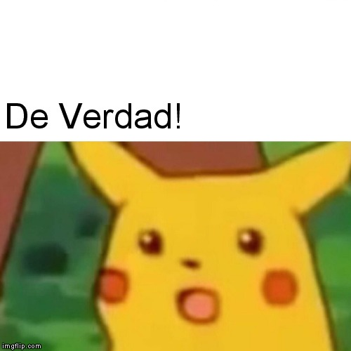 De Verdad! | image tagged in memes,surprised pikachu | made w/ Imgflip meme maker