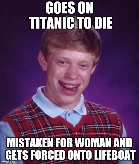 Bad Luck Brian Meme | GOES ON TITANIC TO DIE MISTAKEN FOR WOMAN AND GETS FORCED ONTO LIFEBOAT | image tagged in memes,bad luck brian | made w/ Imgflip meme maker