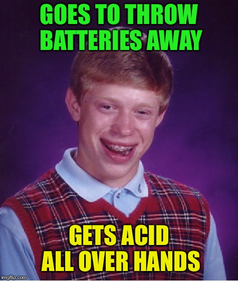 Bad Luck Brian Meme | GOES TO THROW BATTERIES AWAY GETS ACID ALL OVER HANDS | image tagged in memes,bad luck brian | made w/ Imgflip meme maker