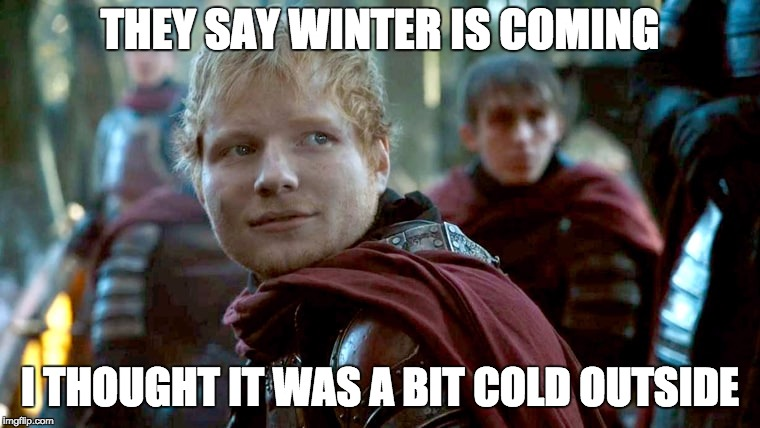 its cold out lad | THEY SAY WINTER IS COMING I THOUGHT IT WAS A BIT COLD OUTSIDE | image tagged in ed shernan game of thrones,memes,why | made w/ Imgflip meme maker