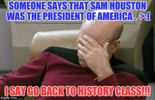 Captain Picard Facepalm Meme | SOMEONE SAYS THAT SAM HOUSTON WAS THE PRESIDENT OF AMERICA .  >:( I SAY GO BACK TO HISTORY CLASS!!! | image tagged in memes,captain picard facepalm | made w/ Imgflip meme maker