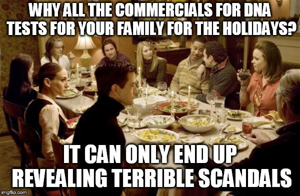 Family Dinner | WHY ALL THE COMMERCIALS FOR DNA TESTS FOR YOUR FAMILY FOR THE HOLIDAYS? IT CAN ONLY END UP REVEALING TERRIBLE SCANDALS | image tagged in family dinner | made w/ Imgflip meme maker