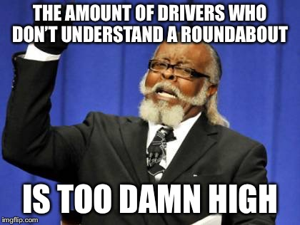 Too Damn High Meme | THE AMOUNT OF DRIVERS WHO DON'T UNDERSTAND A ROUNDABOUT IS TOO DAMN HIGH | image tagged in memes,too damn high,AdviceAnimals | made w/ Imgflip meme maker
