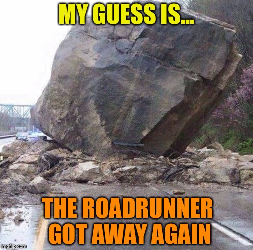 Wile E. Coyote was here | MY GUESS IS... THE ROADRUNNER GOT AWAY AGAIN | image tagged in wile e coyote,roadrunner,cartoons,acme,boulder,funny memes | made w/ Imgflip meme maker