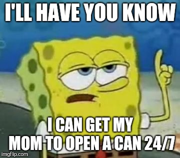 Ill Have You Know Spongebob Meme | I'LL HAVE YOU KNOW I CAN GET MY MOM TO OPEN A CAN 24/7 | image tagged in memes,ill have you know spongebob | made w/ Imgflip meme maker