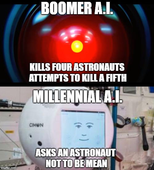 I think we have nothing to worry about. Oh, wait. The boomers are still in charge. | BOOMER A.I. MILLENNIAL A.I. KILLS FOUR ASTRONAUTS ATTEMPTS TO KILL A FIFTH ASKS AN ASTRONAUT NOT TO BE MEAN | image tagged in hal 9000,2001,boomers,millennials,robots,ai | made w/ Imgflip meme maker