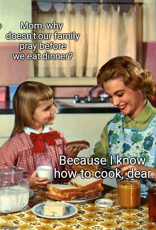 Vintage Mom and Daughter | Mom, why doesn't our family pray before we eat dinner? Because I know how to cook, dear. | image tagged in vintage mom and daughter | made w/ Imgflip meme maker