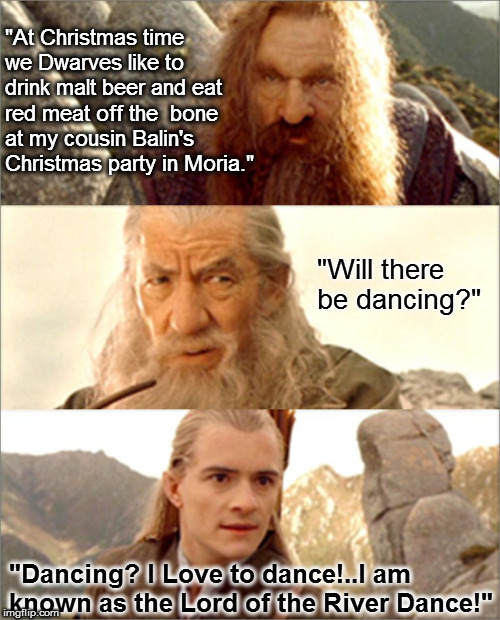 "Lord of the River Dance | ""At Christmas time we Dwarves like to drink malt beer and eat red meat off the  bone at my cousin Balin's Christmas party in Moria."" ""Will t 