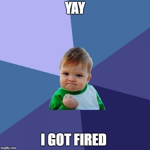 Success Kid Meme | YAY I GOT FIRED | image tagged in memes,success kid | made w/ Imgflip meme maker
