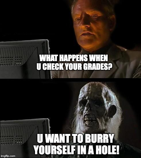Ill Just Wait Here Meme | WHAT HAPPENS WHEN U CHECK YOUR GRADES? U WANT TO BURRY YOURSELF IN A HOLE! | image tagged in memes,ill just wait here | made w/ Imgflip meme maker