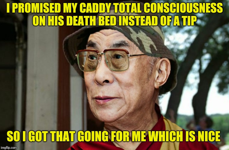 I PROMISED MY CADDY TOTAL CONSCIOUSNESS ON HIS DEATH BED INSTEAD OF A TIP SO I GOT THAT GOING FOR ME WHICH IS NICE | made w/ Imgflip meme maker