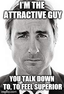 I'M THE ATTRACTIVE GUY YOU TALK DOWN TO, TO FEEL SUPERIOR | image tagged in luke wilson | made w/ Imgflip meme maker