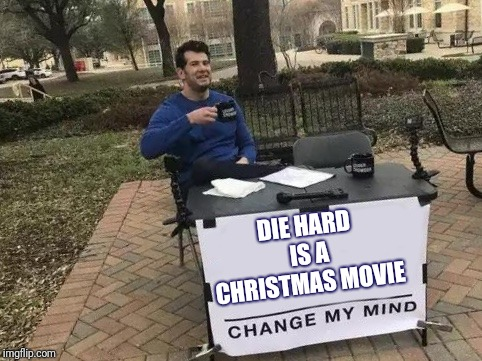 Change My Mind Meme | DIE HARD IS A CHRISTMAS MOVIE | image tagged in change my mind | made w/ Imgflip meme maker