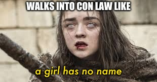 WALKS INTO CON LAW LIKE a girl has no name | image tagged in law school,finals,finals week | made w/ Imgflip meme maker