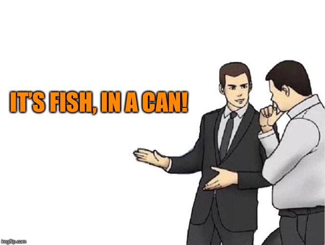Car Salesman Slaps Hood Meme | IT'S FISH, IN A CAN! | image tagged in memes,car salesman slaps hood | made w/ Imgflip meme maker