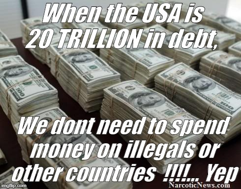 WTF | When the USA is 20 TRILLION in debt, We dont need to spend money on illegals or other countries  !!!!... Yep | image tagged in illegal immigration,illegals | made w/ Imgflip meme maker