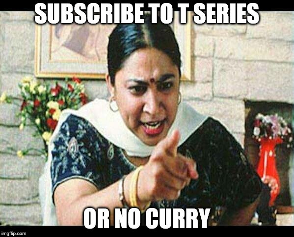 Angry Indian Mum  | SUBSCRIBE TO T SERIES OR NO CURRY | image tagged in angry indian mum | made w/ Imgflip meme maker