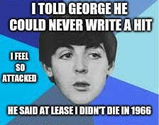 George stop | I TOLD GEORGE HE COULD NEVER WRITE A HIT HE SAID AT LEASE I DIDN'T DIE IN 1966 I FEEL SO ATTACKED | image tagged in beatles paul mccartney,memes,the beatles,beatles,george harrison | made w/ Imgflip meme maker