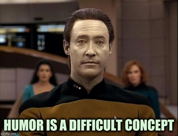 Star trek data | HUMOR IS A DIFFICULT CONCEPT | image tagged in star trek data | made w/ Imgflip meme maker