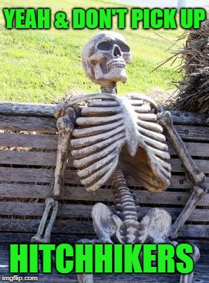 Waiting Skeleton Meme | YEAH & DON'T PICK UP HITCHHIKERS | image tagged in memes,waiting skeleton | made w/ Imgflip meme maker