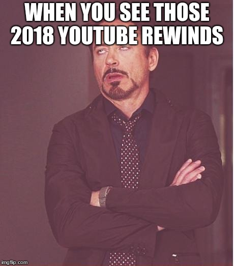 Face You Make Robert Downey Jr Meme | WHEN YOU SEE THOSE 2018 YOUTUBE REWINDS | image tagged in memes,face you make robert downey jr | made w/ Imgflip meme maker