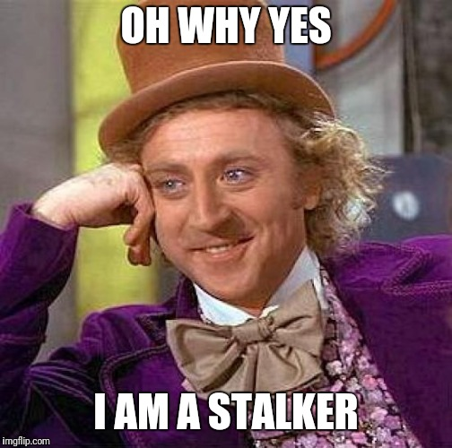 Creepy Condescending Wonka | OH WHY YES I AM A STALKER | image tagged in memes,creepy condescending wonka | made w/ Imgflip meme maker
