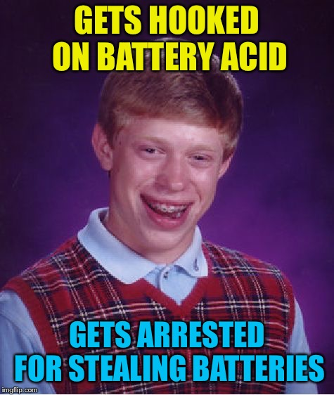 Bad Luck Brian Meme | GETS HOOKED ON BATTERY ACID GETS ARRESTED FOR STEALING BATTERIES | image tagged in memes,bad luck brian | made w/ Imgflip meme maker