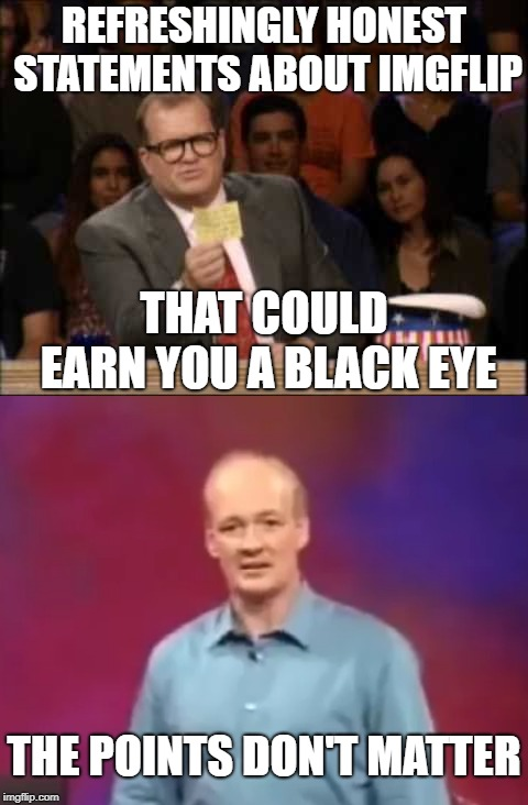 Whose Line is It Anyway | REFRESHINGLY HONEST STATEMENTS ABOUT IMGFLIP THAT COULD EARN YOU A BLACK EYE THE POINTS DON'T MATTER | image tagged in whose line,drew carey,imgflip points,points | made w/ Imgflip meme maker