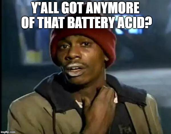 Y'all Got Any More Of That Meme | Y'ALL GOT ANYMORE OF THAT BATTERY ACID? | image tagged in memes,y'all got any more of that | made w/ Imgflip meme maker