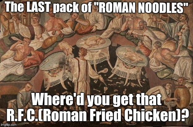 "The LAST pack of ""ROMAN NOODLES"" Where'd you get that R.F.C.(Roman Fried Chicken)? 