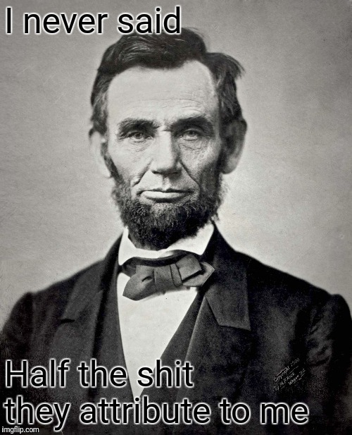 Abraham Lincoln | I never said Half the shit they attribute to me | image tagged in abraham lincoln | made w/ Imgflip meme maker