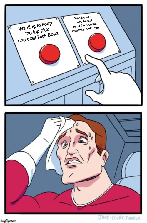 Two Buttons | Wanting to keep the top pick and draft Nick Bosa Wanting us to kick the shit out of the Broncos, Seahawks, and Rams | image tagged in memes,two buttons | made w/ Imgflip meme maker