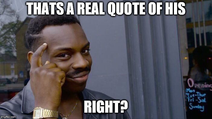 Roll Safe Think About It Meme | THATS A REAL QUOTE OF HIS RIGHT? | image tagged in memes,roll safe think about it | made w/ Imgflip meme maker