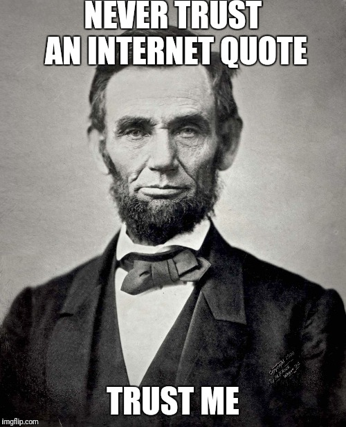 Abraham Lincoln | NEVER TRUST AN INTERNET QUOTE TRUST ME | image tagged in abraham lincoln | made w/ Imgflip meme maker
