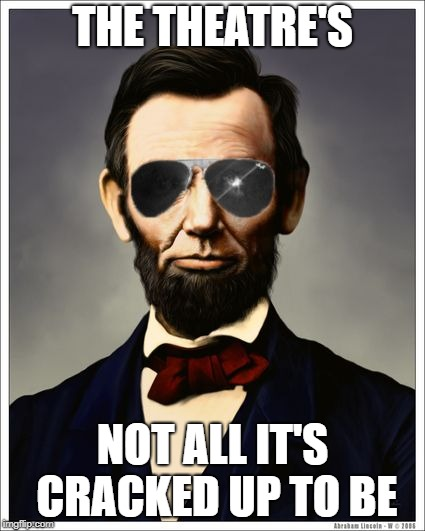 Abraham Lincoln | THE THEATRE'S NOT ALL IT'S CRACKED UP TO BE | image tagged in abraham lincoln | made w/ Imgflip meme maker