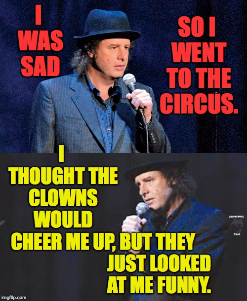 Clown therapy fail. | I WAS SAD BUT THEY JUST LOOKED AT ME FUNNY. SO I WENT TO THE CIRCUS. I THOUGHT THE CLOWNS WOULD CHEER ME UP, | image tagged in steven wright,memes,circus,clowns | made w/ Imgflip meme maker