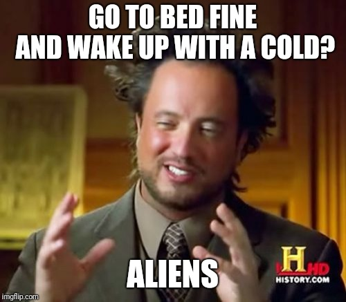 Ancient Aliens Meme | GO TO BED FINE AND WAKE UP WITH A COLD? ALIENS | image tagged in memes,ancient aliens | made w/ Imgflip meme maker