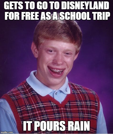 This actually happened to me yesterday and it sucked | GETS TO GO TO DISNEYLAND FOR FREE AS A SCHOOL TRIP IT POURS RAIN | image tagged in memes,bad luck brian,disneyland,scumbag rain | made w/ Imgflip meme maker